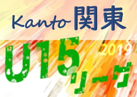 7/21結果速報!! 2019年度 第13回関東ユース(U-15)サッカーリーグ 7/20一部結果更新!!