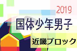 2019年度 第74回国民体育大会近畿ブロック大会 少年男子 全国大会出場は滋賀県、大阪府、京都府!