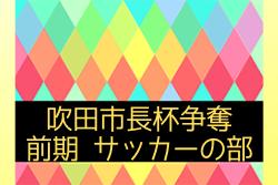 2019年度 吹田市長杯争奪 前期 サッカーの部 7/24 二次予選リーグ組合せ掲載
