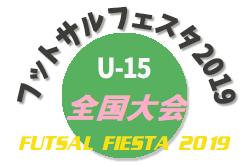 2019年度 フットサルフェスタ2019全国大会 U-15 8/12 大阪開催