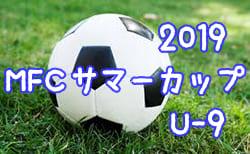 2019年度 MFCサマーカップ 第32回MFC招待少年サッカー大会 U-9 全結果掲載