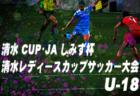 2019年度 清水CUP・JAしみず杯 第21回清水レディースカップサッカー大会 U-18の部 7/20結果速報 情報お待ちしております!