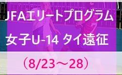 メンバー・スケジュール発表!JFAエリートプログラム女子U-14 タイ遠征(8/23~28)