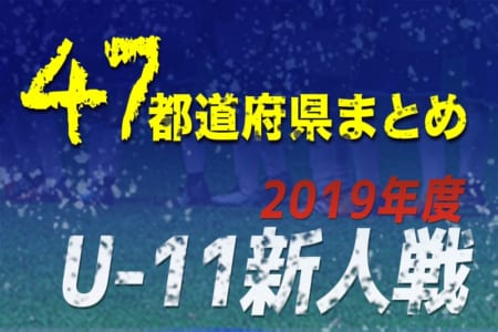 【2019年度U-11新人戦まとめ】2020年5月の全国大会をめざせ!【47都道府県別】