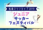 【組合せ掲載】2019年度 松島マリンカップジュニアサッカーフェスティバル(宮城)8/24,25開催