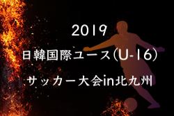 8/21結果速報!2019日韓国際ユース(U-16)サッカー大会in北九州