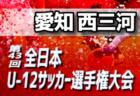 2019年度 第43回全日本U-12サッカー選手権大会愛知県大会【西三河予選】10/20結果更新中!情報お待ちしています!