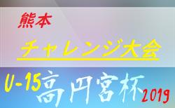 2019年度 高円宮杯 JFA U-15サッカーリーグ2019熊本 チャレンジ大会 組合せ掲載!11/23,24