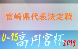 2019高円宮杯JFA第31回全日本U-15サ ッカー選手権大会九州予選 宮崎県代表決定戦 組合せ情報いただきました!