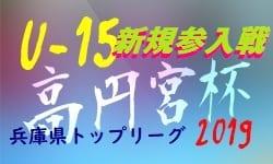 2019年度 高円宮杯JFAU-15サッカーリーグ2019兵庫県トップリーグ新規参入戦 9/23~結果速報