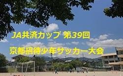 2019年度 JA共済カップ 第39回京都招待少年サッカー大会 組合せ掲載!9/22.23開催!