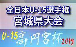 9/23結果速報【準決勝】2019年度 高円宮杯全日本U-15サッカー選手権<宮城県予選>