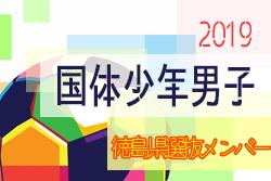 2019年度 第74回 国民体育大会 (サッカー競技)【徳島県】少年男子選抜メンバー掲載!