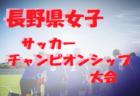 高円宮杯 JFA U-15サッカーリーグ2019長野【東信地区】1部優勝は上田ジェンシャン!3部結果募集!
