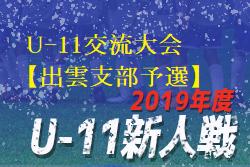2019年第31回島根県ユースサッカーU-11交流大会【出雲支部予選】優勝は大社SSC!