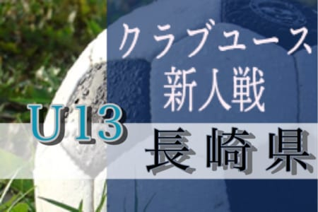 2019年度第8回長崎県クラブユース(U-13)サッカー大会 12/14開幕!大会情報募集!!