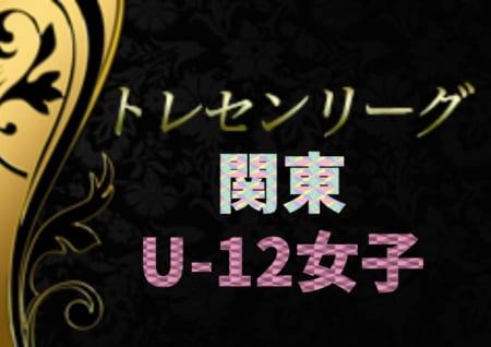 2019年度 関東トレセンリーグU-12女子 第2節結果速報!12/8 結果入力や情報をお待ちしています!