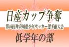2019年度 日産カップ争奪 第46回神奈川県少年サッカー選手権大会 低学年の部 ブロック優勝32チーム決定!! 1/19ブロック大会準決勝・決勝全結果速報!中央大会組合せ抽選は1/26!多くの情報ありがとうございます!