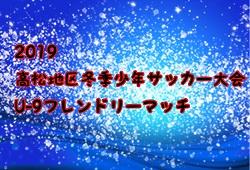 2019高松地区冬季少年サッカー大会U-9フレンドリーマッチ(香川県)12/1、14結果募集!