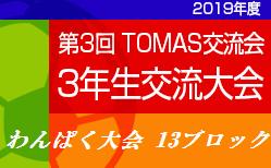 2019年度 第3回TOMAS 東京都3年⽣サッカー交流会⼤会わんぱく大会 13ブロック⼤会 12/7結果情報募集中!次回12/14開催!
