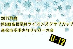 2019年度 第5回 高松栗林ライオンズクラブカップ高松市冬季少年サッカー大会 U-12(香川県) 決勝は12/14!