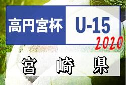 2020年度 高円宮杯JFA U-15サッカーリーグ 宮崎県トップリーグ 1部結果入力ありがとうございます!