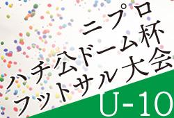 2019年度 第22回ニプロハチ公ドーム杯フットサル大会 U-10(秋田県)1/12,13開催!情報おまちしています