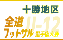 全道フットサル選手権2020 U-12の部 十勝地区予選(北海道)全道大会出場チーム決定!