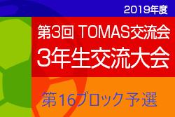 2019年度 第3回TOMAS交流会 東京都3年生サッカー交流会第16ブロック予選 組合せ・日程等募集中!