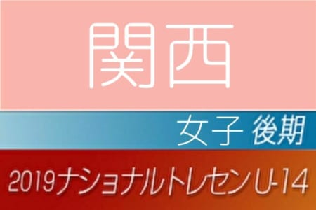 【女子】2019年度ナショナルトレセンU-14〈後期〉関西参加者メンバー発表!