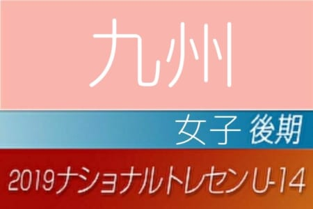 【女子】2019年度ナショナルトレセンU-14〈後期〉九州参加者メンバー発表!