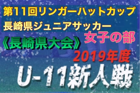 2019 第11回リンガーハットカップ(U-11)長崎県ジュニアサッカー女子の部 決勝はアンベリールvsNJSS 12/15!
