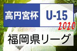 【6/7情報更新】2020年度 高円宮杯JFA U-15サッカーリーグ福岡県ユース(U-15)サッカーリーグ 9/1以降再開予定