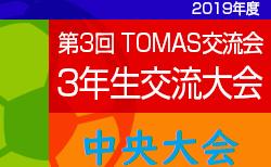 2019年度 第3回TOMAS交流会 東京都3年生サッカー交流 中央大会 組合せ・日程等募集中!