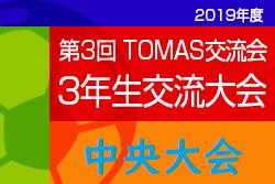 2019年度 第3回TOMAS交流会 東京都3年生サッカー交流 中央大会 組合せ募集中!