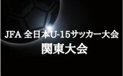 2019年度 JFA全日本U-15サッカー大会 関東大会  大会情報お待ちしています!