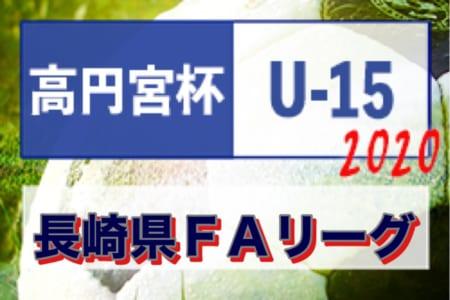2020年度 高円宮杯U-15サッカーリーグ2020長崎県FAリーグ 結果速報お待ちしています!7/4