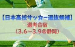 【日本高校サッカー選抜候補】選考合宿(3/6~3/9@静岡)メンバー・スケジュール発表!