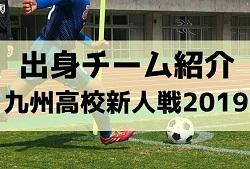 【出身チーム紹介】ニューヒーローたちはどんなチーム出身?2019年度高校新人戦 第41回九州高校U-17サッカー大会(福岡開催)