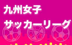 2021KYFA第24回九州女子サッカーリーグ 5/16結果掲載!次回5/22.23開催