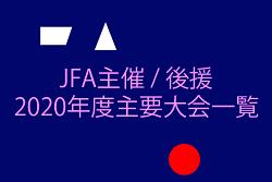 【全カテゴリー掲載!】JFA主催/後援2020年度主要大会一覧!【これを見れば1年の流れがすぐわかる!】