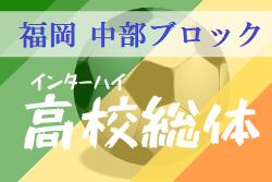 2020年度福岡県高校総体サッカー競技 中部ブロック予選会(インハイ)※4/1現在情報 4/25〜 大会要項・日程更新しました