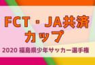 2020年度 第39回FCT・JA共済カップ福島県少年サッカー選手権 県北予選 大会情報募集!5月開催!