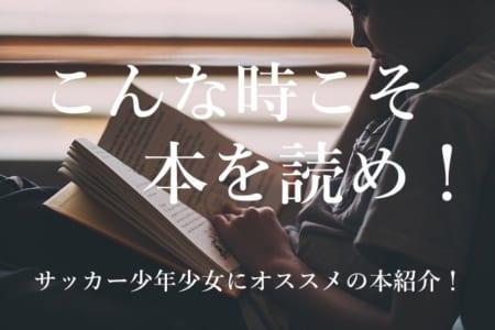【少年少女よ、こんな時こそ本を読め!】ライターおすすめサッカー小説ご紹介!みなさんからのオススメもコメント欄へ