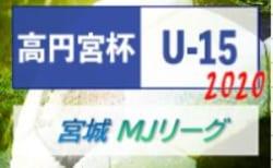 2020年度 高円宮杯 JFA U-15サッカーリーグ宮城(MJリーグ)1部&みちのくリーグの部 8/22開幕!