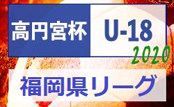 高円宮杯 JFA U-18 サッカーリーグ2020 福岡県リーグ 新規組合せ掲載!9/5~開催