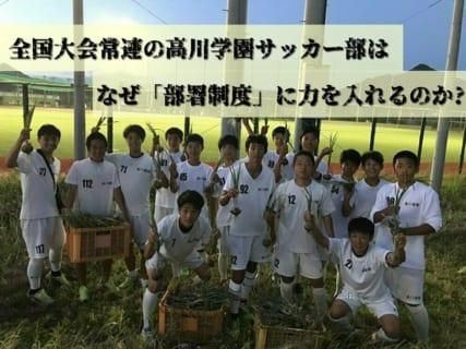 全国大会常連の高川学園サッカー部は なぜ「部署制度」に力を入れるのか?〜江本孝監督インタビュー〜