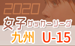 2020年度 JFA U-15女子サッカーリーグ九州 【開幕延期】 7/4開幕!