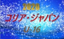 2020年度 第18回コリア・ジャパンU-16大会 関西 7/21~開幕!8/1,2判明分結果 随時更新