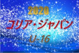 2020年度 第18回コリア・ジャパンU-16大会 関西 12/20までの結果更新 随時更新 1試合から情報提供お待ちしています